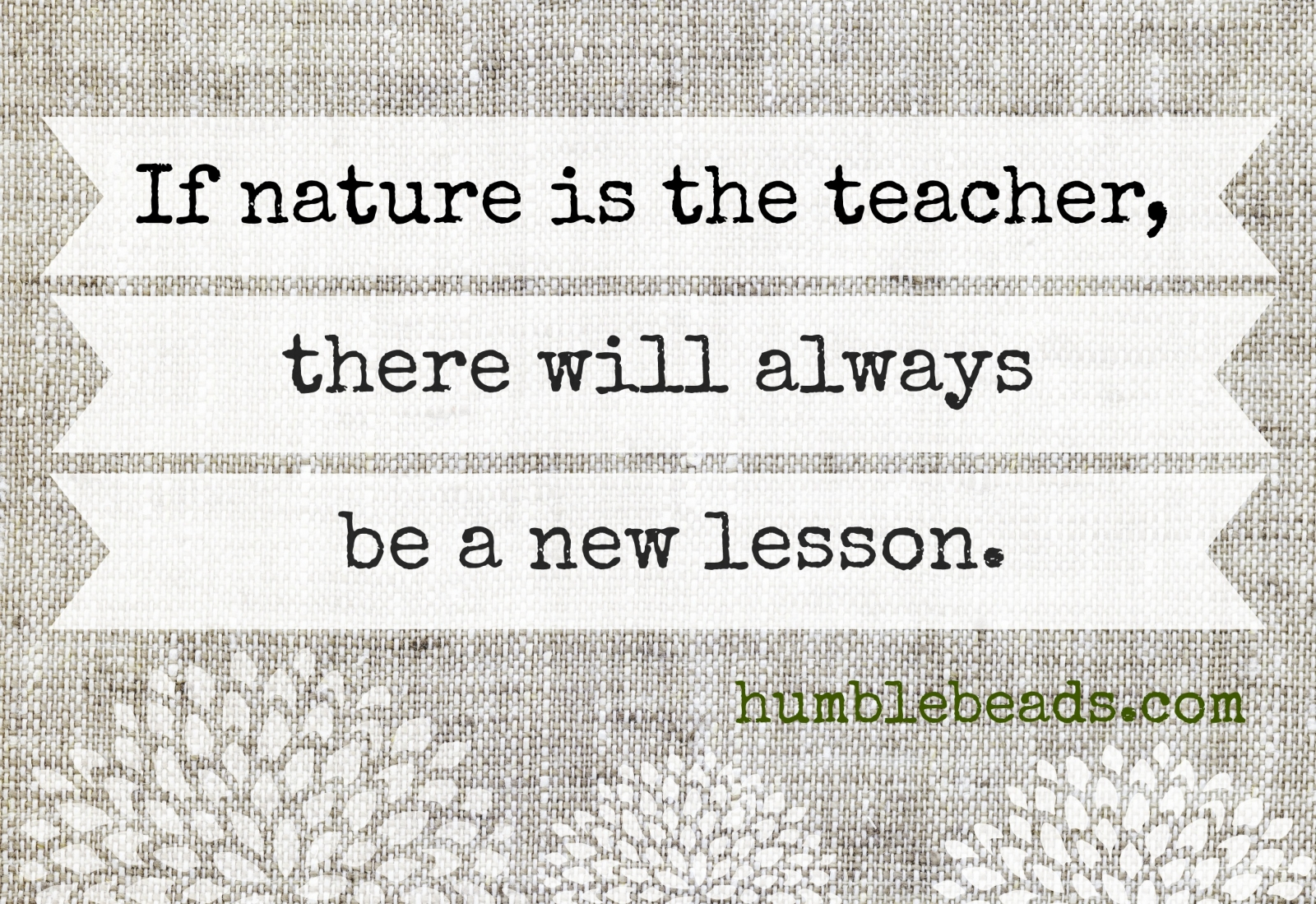 If nature is the teacher, there will always be a new lesson.